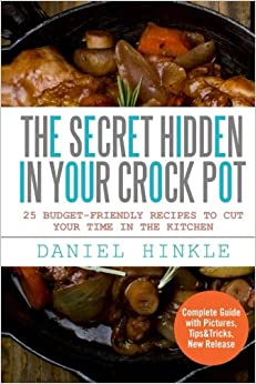 The Secret Hidden In Your Crock Pot: 25 Budget-Friendly Recipes To Cut Your Time In The Kitchen: Volume 24 (DH Kitchen)