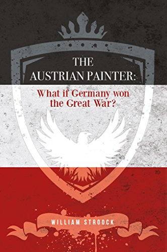 The Austrian Painter: What if Germany won the Great - William Painter