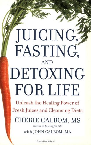 Juicing, Fasting, and Detoxing for Life: Unleash the Healing Power of Fresh Juices and Cleansing Diets by Cherie Calbom MS, John Calbom MA