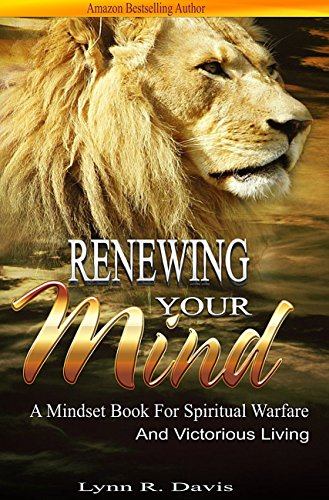 Renewing Your Mind: A Mindset Book For Spiritual Warfare And Victorious Living