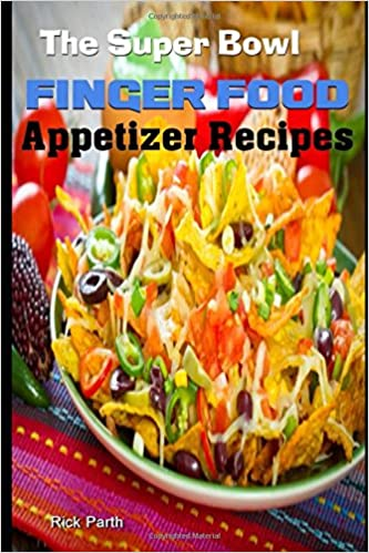 The super bowl finger food appetizer recipes snack recipes easy the super bowl finger food appetizer recipes snack recipes easy appetizers party food cold appetizers rick parth 9781521802069 amazon books forumfinder Choice Image