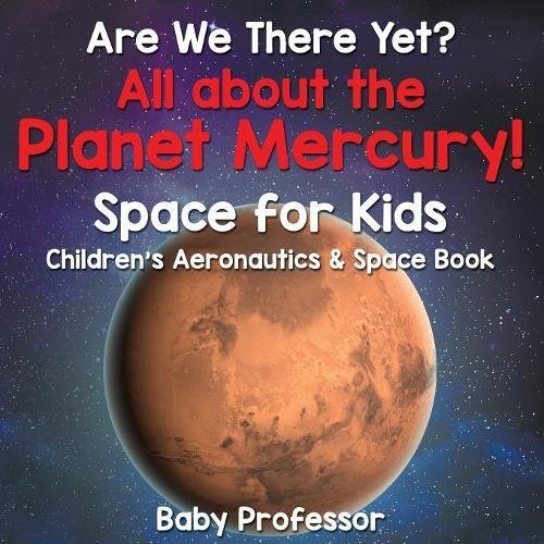 Are We There Yet? All About the Planet Mercury! Space for Kids - Children's Aeronautics & Space Book