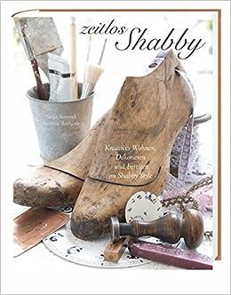 Zeitlos shabby: Kreatives Wohnen, Dekorieren und Fertigen im Shabby ...