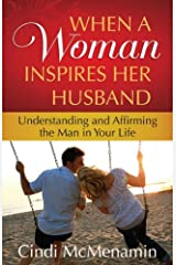When a Woman Inspires Her Husband: Understanding and Affirming the Man in Your Life Kindle Edition