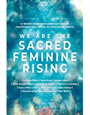 We Are The Sacred Feminine Rising: Thirteen Women Share Their Stories of Healing, Transformation & Rising in Their Sacred Service