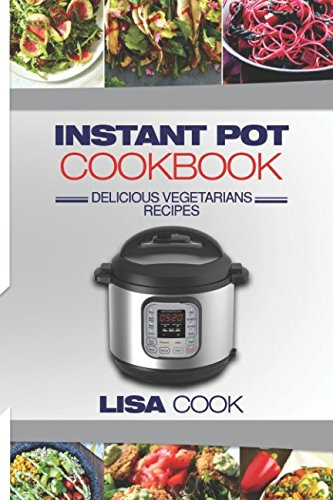Instant Pot Cookbook: Delicious Vegetarians Recipes: Daily Healthy and Easy Pressure Cooker Guide For Smart People. Edition 2 by Lisa Cook
