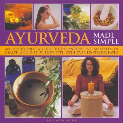 Ayurveda Made Simple An Easy-To-Follow Guide To The Ancient Indian System Of Health And Diet By Body Type With Over 150 (150 Photographs)