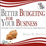 Better Budgeting for Your Business: Optimize Your Company's Financial Performance | Brian B. Brown