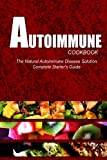 AUTOIMMUNE COOKBOOK - The Natural Autoimmune Disease Solution: Autoimmune Diet Cookbook for Autoimmune Related Disorders