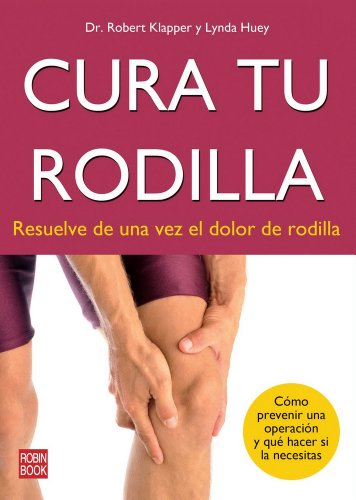 Cura tu rodilla: Resuelve de una vez el dolor de rodilla (Spanish Edition) [Dr. Robert Klapper - Lynda Huey] (Tapa Blanda)