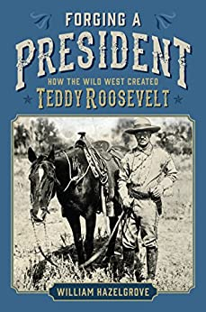 Forging a President: How the Wild West Created Teddy Roosevelt by [Hazelgrove, William]