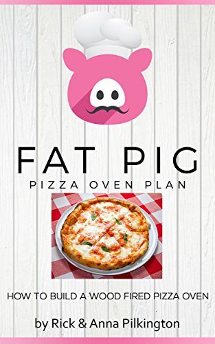 Fat Pig Pizza Oven Plan: How to Build a Wood Fired Pizza Oven