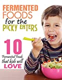 Fermented Foods: Fermented Foods for the Picky Eaters (10 Versatile Recipes that Kids Will Love)