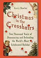 Christmas in the Crosshairs: Two Thousand Years of Denouncing and Defending the World's Most Celebrated Holiday