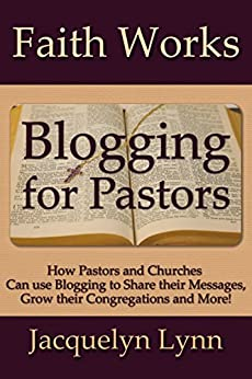 Blogging for Pastors: How Pastors and Churches Can use Blogging to Share their Messages, Grow their Congregations and More! (Faith Works) by [Lynn, Jacquelyn]
