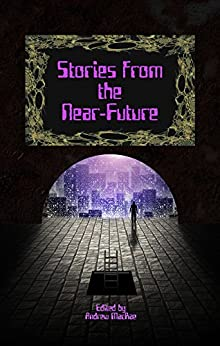 Stories from the Near-Future by [Sparhawk,Bud, Jones,Jeff P., Campbell,Tara, Doweyko,Arthur M., Castlewitz,David, Nikolovski,Natalie, Gordon,Jenna, Sproule,Dale L., Hand,Jill]