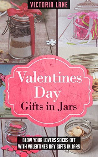 Valentines Day Gifts In Jars: Blow Your Lovers Socks Off With Valentines Day Gifts In Jars (Gifts in Jars - Valentines Day Gifts - Anniversary Gifts - Holidays) by [Lane, Victoria]