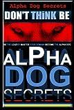 Alpha Dog Secrets | Don't Think, BE: Alpha Dog Training Secrets | How to Become Alpha Dog (Alpha Dog | Don't Think, BE - Alpha Dog | Alpha Dog Training Secrets) (Volume 1)