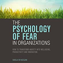 The Psychology of Fear in Organizations: How to Transform Anxiety into Well-Being, Productivity and Innovation Audiobook by Sheila M. Keegan Narrated by Tanya Eby