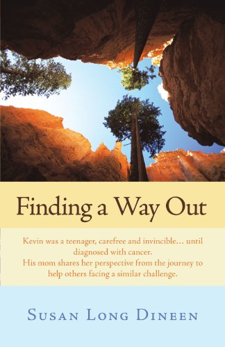Finding A Way Out: Kevin was a Teenager, Carefree and Invincible . . . Until Diagnosed with Cancer. His Mom Shares her Perspective from the Journey to Help Others Facing a Similar Challenge.