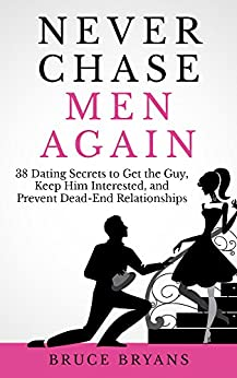 Never Chase Men Again: 38 Dating Secrets to Get the Guy, Keep Him Interested, and Prevent Dead-End Relationships by [Bryans, Bruce]