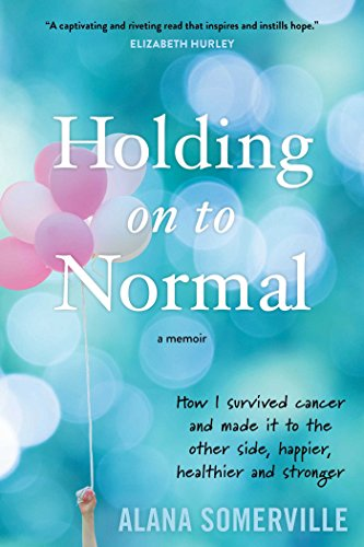 Holding on to Normal: How I Survived Cancer and Made It to the Other Side, Happier, Healthier and Stronger (English Edition)