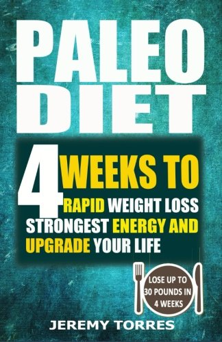Paleo Diet: 4 Weeks To Rapid Weight Loss, Strongest Energy And Upgrade Your Life: Lose Up To 30 Pounds In 4 Weeks(Including The Very BEST Fat Loss Recipes - FAT BOOTCAMP)