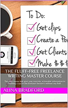 The Fluff-Free Freelance Writing Master Course: The only course that gives you concrete, actionable information to building a successful freelance business without any fluff. by [Bradford, Alina]