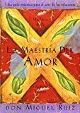 La Maestria del Amor: Un Libro de La Sabiduria Tolteca, the Mastery of Love, Spanish-Language Edition = The Mastery of Love (Toltec Wisdom Book)