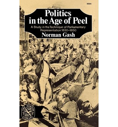 [(Politics in the Age of Peel: A Study in the Technique of Parliamentary Representation 1830-1850 * * )] [Author: Norman Gash] [Sep-2012] PDF