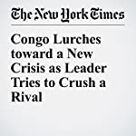 Congo Lurches toward a New Crisis as Leader Tries to Crush a Rival | Jeffrey Gettleman