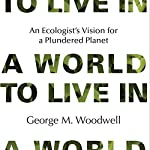 A World to Live In: An Ecologist's Vision for a Plundered Planet | George M. Woodwell