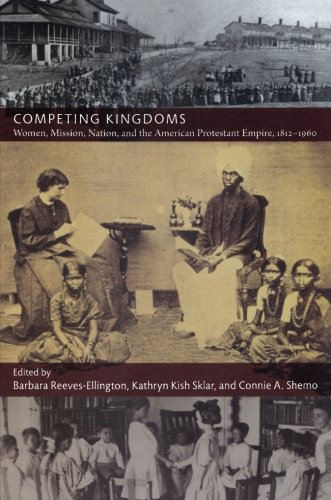 Competing Kingdoms: Women, Mission, Nation, and the American Protestant Empire, 1812-1960 (American Encounters/Global Interactions)