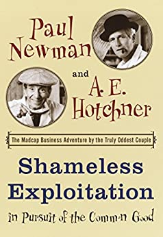 Shameless Exploitation in Pursuit of the Common Good: The Madcap Business Adventure by the Truly Oddest Couple by [Newman, Paul, Hotchner, A.E.]
