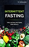 Intermittent Fasting: TIPS, EATING PATTERN, AND MEALS. My 10 Year Journey of How Intermittent Fasting Changed My Life Making Me Feel Lighter, Healthier, and Full of Energy