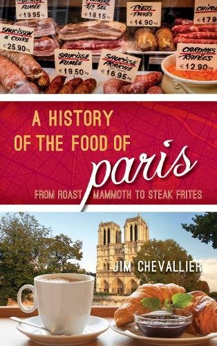 A History of the Food of Paris: From Roast Mammoth to Steak Frites (Big City Food Biographies) by Jim Chevallier