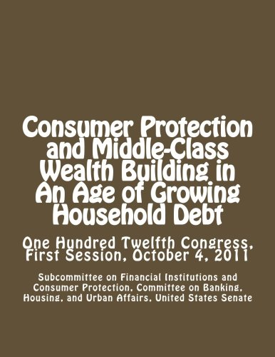 (Consumer Protection and Middle-Class Wealth Building in An Age of Growing Household Debt: One Hundred Twelfth Congress, First Session, October 4, 2011)