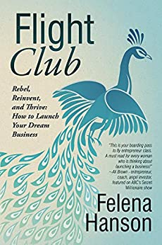 Flight Club: Rebel, Reinvent, and Thrive: How To Launch Your Dream Business by [Hanson, Felena]
