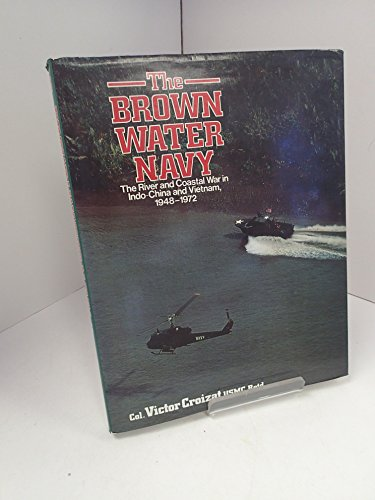 The Brown Water Navy: The River and Coastal War in Indo-China and Vietnam, 1948-1972