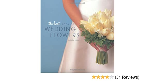 The knot book of wedding flowers carley roney 9780811832632 the knot book of wedding flowers carley roney 9780811832632 amazon books fandeluxe Choice Image