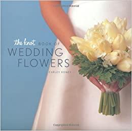 The Knot Book Of Wedding Flowers Carley Roney 8601416076683