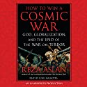 How to Win a Cosmic War: God, Globalization, and the End of the War on Terror Hörbuch von Reza Aslan Gesprochen von: Sunil Malhotra