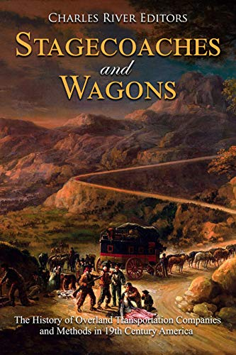 Stagecoaches and Wagons: The History of Overland Transportation Companies and Methods in 19th Century America