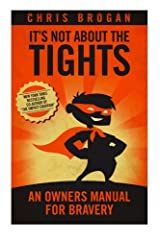 It's Not About the Tights: An Owner's Manual For Bravery