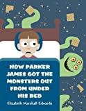 How Parker James Got the Monsters Out from under His Bed, Elizabeth Marshall Edwards, 1462667961
