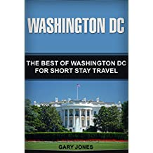 Washington DC: The Best Of Washington DC For Short Stay Travel (Short Stay Travel - City Guides  Book 25)