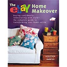 Ebay Home Makeover: Buying Confidently, Redecorating with Style--The Complete Guide to Transforming your Home Online
