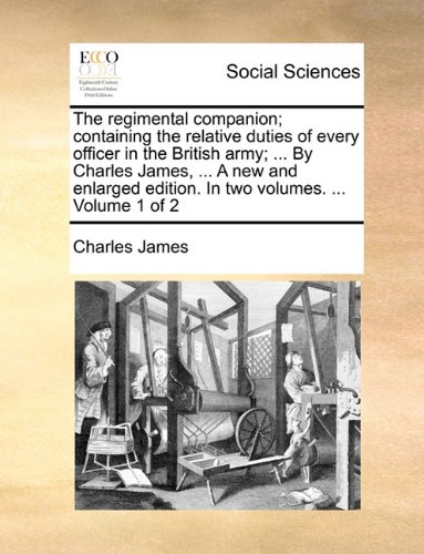 Read Online The regimental companion; containing the relative duties of every officer in the British army; ... By Charles James, ... A new and enlarged edition. In two volumes. ... Volume 1 of 2 pdf