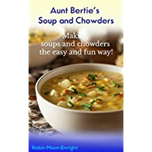 Aunt Bertie's Soups and Chowders: Making soups and chowders the easy and fun way !! (Quick recipes, Easy cooking, One Step Meals, Great Tasting Meals) (Aunt Bertie's Cookbooks Book 3)