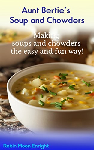 Aunt Bertie's Soups and Chowders: Making soups and chowders the easy and fun way !! (Quick recipes, Easy cooking, One Step Meals, Great Tasting Meals) (Aunt Bertie's Cookbooks Book 3) by [Enright, Robin Moon]